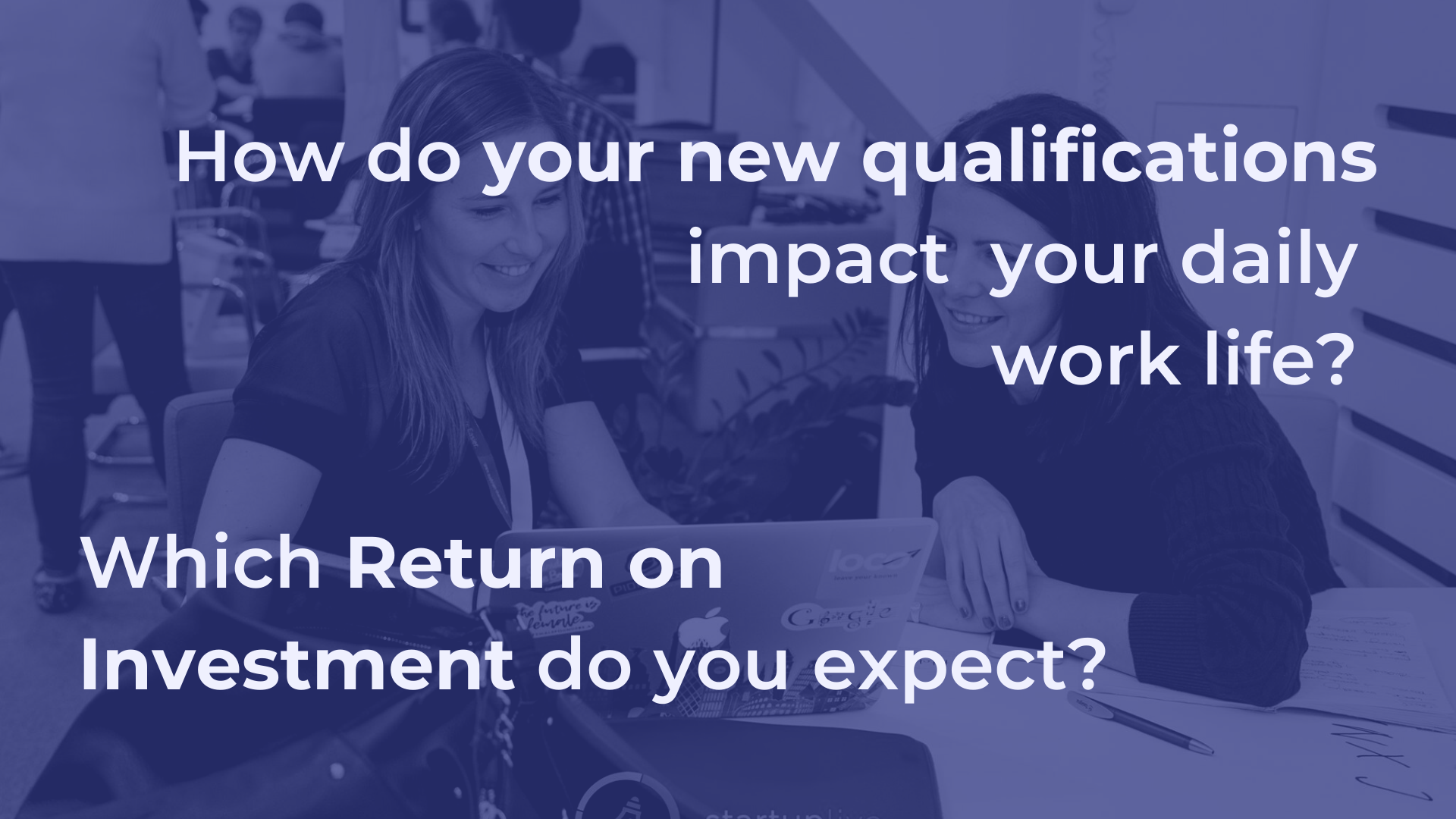 How do your new qualifications impact your daily work life? Which return on investment do you expect?